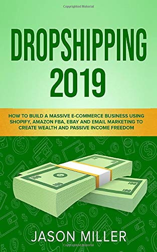 Dropshipping 2019: How to Build a Massive E-Commerce Business Using Shopify, Amazon FBA, eBay and Email Marketing to Create Wealth and Passive Income Freedom