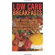 Low Carb Breakfasts: Start Your Day With 25 Delicious Low Carb Breakfasts Recipes And Lose Weight Healthy: (low carbohydrate, high protein, low ... carb, low carb cookbook, low carb recipes)