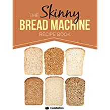 The Skinny Bread Machine Recipe Book: 70 Simple, Lower Calorie, Healthy Breads... Baked To Perfection In Your Bread Maker. (English Edition)