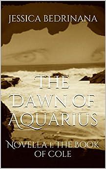 The Dawn of Aquarius: Novella 1: The Book of Cole by [Bedrinana, Jessica]
