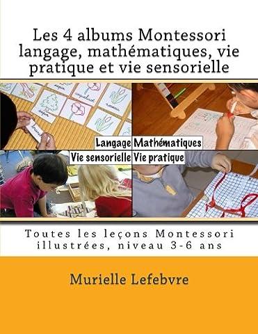 Les 4 albums Montessori : langage, mathématiques, vie pratique et vie sensorielle: Les leçons Montessori illustrées, niveau 3-6