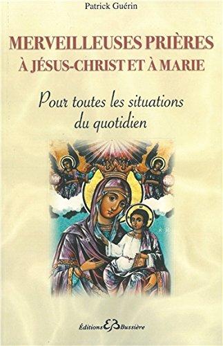 Merveilleuses prières à Jésus-Christ et à Marie - Pour toutes les situations du quotidien par Patrick Guérin