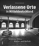 Lost Places in Mitteldeutschland, 140 faszinierende Fotografien präsentieren den Charme des Verfalls verlassener Schlösser, Villen, Kultur- und ... und Magdeburg (Sutton Momentaufnahmen)