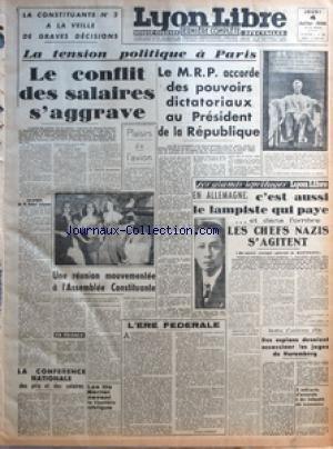 LYON LIBRE [No 582] du 04/07/1946 - LA CONSTITUANTE N 2 A LA VEILLE DE GRAVES DECISIONS - LA TENSION POLITIQUE A PARIS - LE CONFLIT DES SALAIRES S'AGGRAVE - PLAISIRS DE L'AVION - UNE REUNION MOUVEMENTEE A L'ASSEMBLEE CONSTITUANTE - L'ERE FEDERALE PAR ANDRE FERRAT - LA CONFERENCE NATIONALE DES PRIX ET LES SALAIRES - LES FILS BERLIET DEVANT LA CHAMBRE CIVIQUE - LE MRP ACCORDE DES POUVOIRS DICTATORIAUX AU PRESIDENT DE LA REPUBLIQUE - EN ALLEMAGNE - C'EST AUSSI LE LAMPISTE QUI PAYE ET DANS L'OMBRE par Collectif