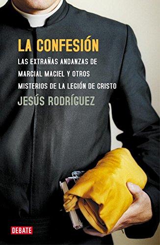 La confesión: Las extrañas andanzas de Marcial Maciel y otros misterios de la Legión de Cristo (DEBATE)