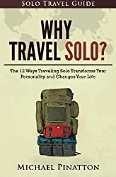 Why Travel Solo ?: The 12 Ways Traveling Solo Transforms Your Personality and Changes Your Life (Solo Travel Guide) (Volume 1) by M Michael Pinatton (2016-06-11)