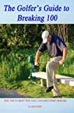 The Golfer's Guide to Breaking 100: The Top 25 Shot Tips You Can Use Every Round