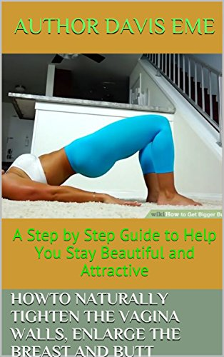 How to Naturally Tighten the Vagina Walls, Enlarge the Breast and Butt: A Step by Step Guide to Help You Stay Beautiful and Attractive