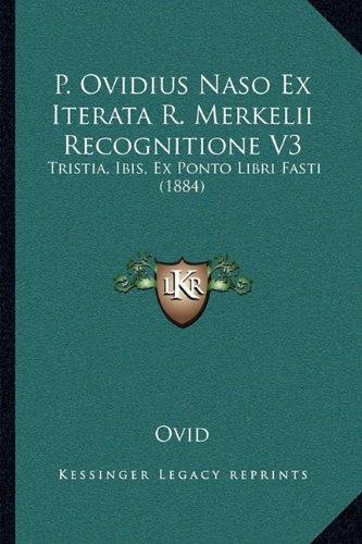 P. Ovidius Naso Ex Iterata R. Merkelii Recognitione V3: Tristia, Ibis, Ex Ponto Libri Fasti (1884)