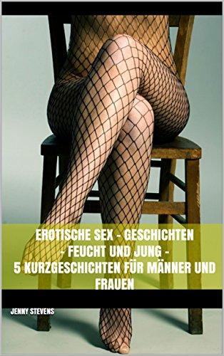 Erotische Sex - Geschichten - Feucht und Jung - 5 Kurzgeschichten für Männer und Frauen (Für Frauen Sex-geschichten)