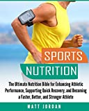 Sports Nutrition: The Ultimate Nutrition Bible for Enhancing Athletic Performance, Supporting Quick Recovery, and Becoming a Faster, Better, and Stronger Athlete