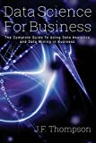Data Science For Business: The Complete Guide To Using Data Analytics and Data Mining in Business (Data Analytics, Data Science, Big Data)