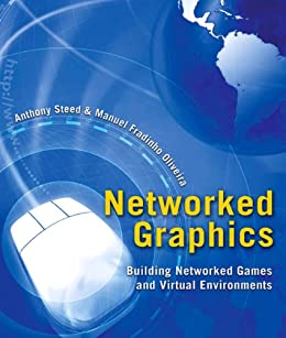 Networked Graphics: Building Networked Games and Virtual Environments by [Steed, Anthony, Oliveira, Manuel Fradinho]