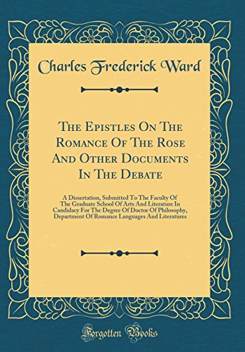 The Epistles on the Romance of the Rose and Other Documents in the Debate: A Dissertation, Submitted to the Faculty of the Graduate School of Arts and ... Department of Romance Languages and Lite par Charles Frederick Ward