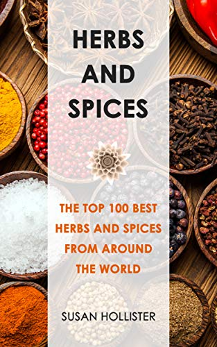Herbs and Spices: The Top 100 Best Herbs and Spices from Around the World (The Best Spices and Herbs From Around The World That You Can Use With Your Cookbook Cooking Recipes 1) (English Edition)