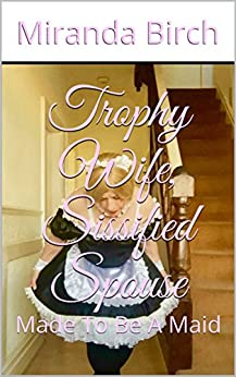 Trophy Wife, Sissified Spouse: Made To Be A Maid (English Edition) di [Birch, Miranda]