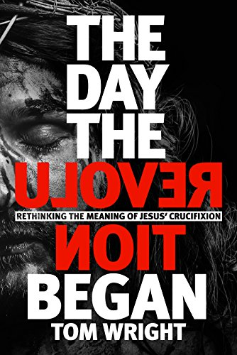 The Day the Revolution Began: Rethinking The Meaning of Jesus' Crucifixion por Tom Wright