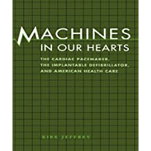 Machines in Our Hearts: The Cardiac Pacemaker, the Implantable Defibrillator, and American Health Care (English Edition)