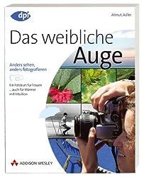 Das weibliche Auge - für digitale und analoge Fotografie mit der Spiegelreflexkamera: anders sehen, anders fotografieren - Fotokurs für Frauen (DPI Fotografie)
