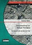 Exkursionsführer zur Geologie Thüringens: Ein Querschnitt von Nord bis Süd - Andreas Wölke