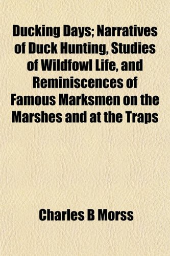 Ducking Days; Narratives of Duck Hunting, Studies of Wildfowl Life, and Reminiscences of Famous Marksmen on the Marshes and at the Traps