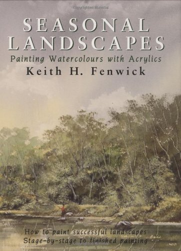 Seasonal Landscapes: Painting Watercolours With Acrylics by Fenwick, Keith H. (1999) Hardcover