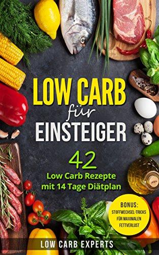 Low Carb für Einsteiger: 42 Low Carb Rezepte mit 14 Tage Diätplan (Rezepte ohne Kohlenhydrate; Stoffwechsel beschleunigen; Abnehmen ohne Sport; Schnell abnehmen; Low Carb Frühstück; Low Carb Diät)