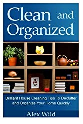 Clean And Organized - Brilliant House Cleaning Tips To De-Clutter And Organize Y: Volume 1 (minimalist living, organization books)