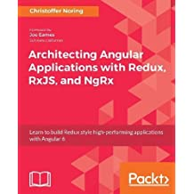 Architecting Angular Applications with Redux, RxJS, and NgRx: Learn to build Redux style high-performing applications with Angular 6