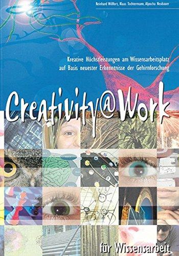 Creativity@Work für Wissensarbeit: Kreative Höchstleistungen am Wissensarbeitsplatz auf Basis neuester Erkenntnisse der Gehirnforschung (Berichte aus der Wirtschaftsinformatik)