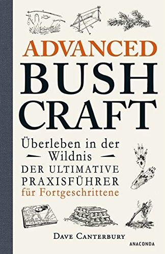 Advanced Bushcraft - Überleben in der Wildnis: Der ultimative Praxisführer für Fortgeschrittene -