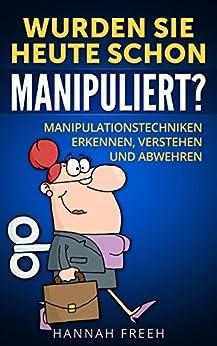 Wurden Sie heute schon manipuliert?: Manipulationstechniken erkennen, verstehen und abwehren