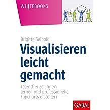 Visualisieren leicht gemacht: Talentfrei Zeichnen lernen und professionelle Flipcharts erstellen (Whitebooks)