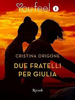 Due fratelli per Giulia (Youfeel): Si può amare la donna del proprio fratello? di [Origone, Cristina]
