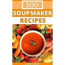 Soup Maker Recipes: 100 Delicious & Nutritious Soup Recipes For Your Soup Maker