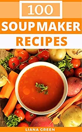 Soup Maker Recipes 100 Delicious Nutritious Soup Recipes For Your Soup Maker