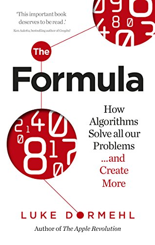 The Formula: How Algorithms Solve all our Problems … and Create More (English Edition)