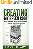 Creating My Green Roof: A guide to planning, installing, and maintaining a beautiful, energy-saving green roof (English Edition)