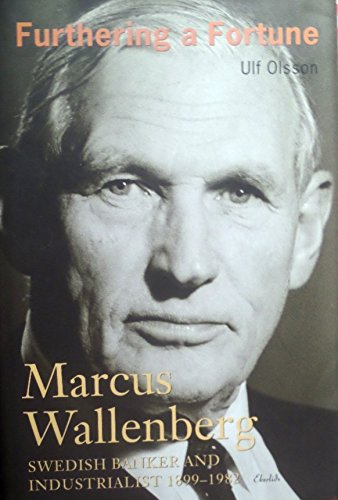 Furthering a Fortune: Marcus Wallenberg, Swedish Banker and Inustrialist 1899-1982