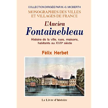 Fontainebleau (l'Ancien). Histoire de la Ville, Rues, Maisons, Habitants au Xviie Siecle