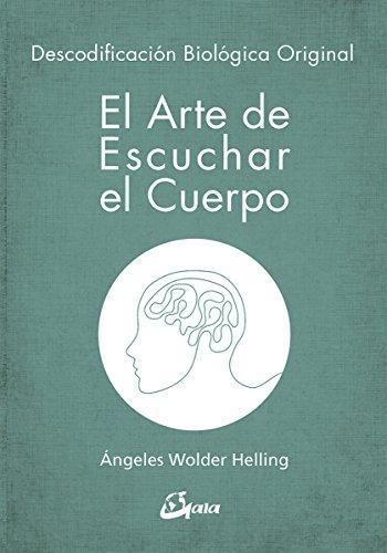 El arte de escuchar el cuerpo. Descodificación biológica original (Psicoemoción) por Ángeles Wolder Helling