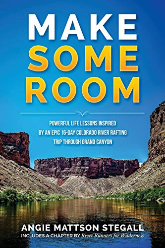 Make Some Room: Powerful Life Lessons Inspired by an Epic 16-day Colorado River Rafting Trip Through Grand Canyon -