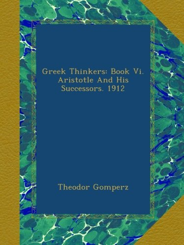Greek Thinkers: Book Vi. Aristotle And His Successors. 1912 por Theodor Gomperz