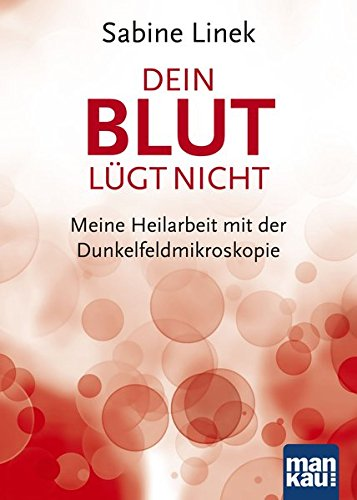 Preisvergleich Produktbild Dein Blut lügt nicht: Meine Heilarbeit mit der Dunkelfeldmikroskopie