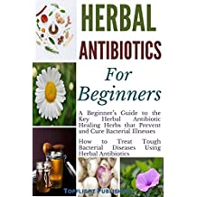 Herbal Antibiotics for Beginners: The Key Herbal Antibiotic Healing Herbs that prevent and Cure Bacterial Illnesses: How to Treat Tough Bacterial Diseases ... (Herbs Secrets Book 2) (English Edition)