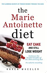 The Marie Antoinette Diet: How to Eat Cake and Still Lose Weight by Karen Wheeler (2014-01-06)