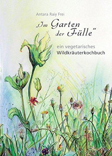 Im Garten der Fülle: veget. Wildkräuterkochbuch: ein vegetarisches Wildkräuterkochbuch (Frei-haus-pflanzen)
