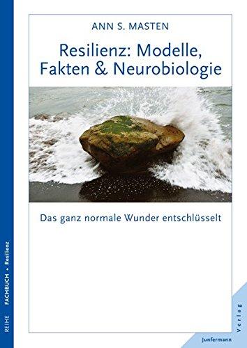 Resilienz: Modelle, Fakten & Neurobiologie: Das ganz normale Wunder entschlüsselt