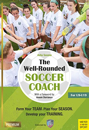 The Well-Rounded Soccer Coach: Form Your Team. Plan Your Season. Develop Your Training. For U9-19