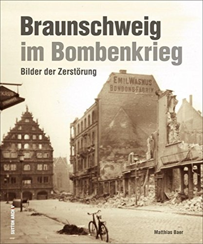 Braunschweig im Bombenkrieg, rund 200 Aufnahmen dokumentieren die massiven Zerstörungen Braunschweigs im Zweiten Weltkrieg durch Bombenangriffe (Sutton Archivbilder)